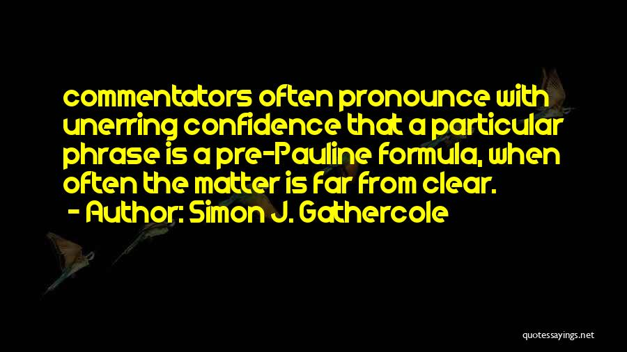 Simon J. Gathercole Quotes: Commentators Often Pronounce With Unerring Confidence That A Particular Phrase Is A Pre-pauline Formula, When Often The Matter Is Far