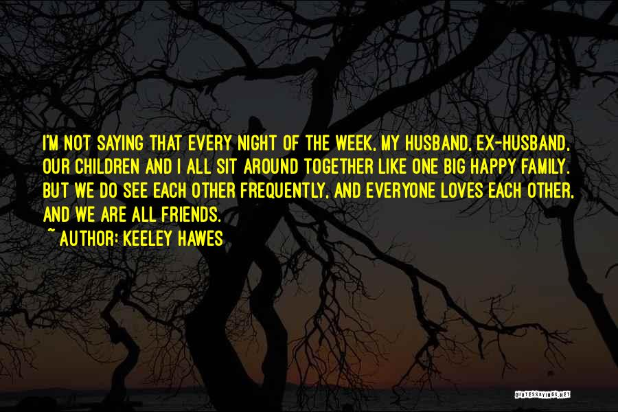 Keeley Hawes Quotes: I'm Not Saying That Every Night Of The Week, My Husband, Ex-husband, Our Children And I All Sit Around Together