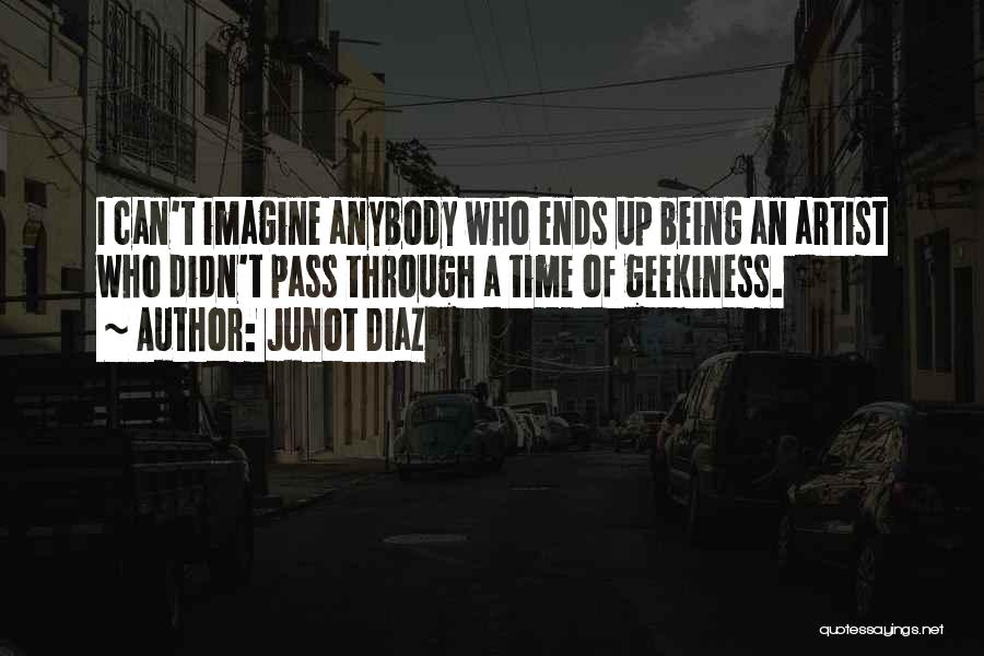 Junot Diaz Quotes: I Can't Imagine Anybody Who Ends Up Being An Artist Who Didn't Pass Through A Time Of Geekiness.