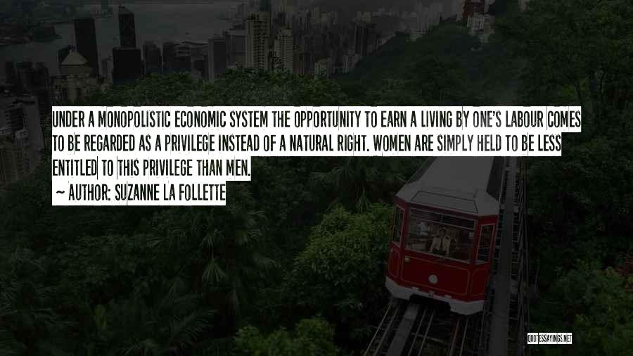 Suzanne La Follette Quotes: Under A Monopolistic Economic System The Opportunity To Earn A Living By One's Labour Comes To Be Regarded As A