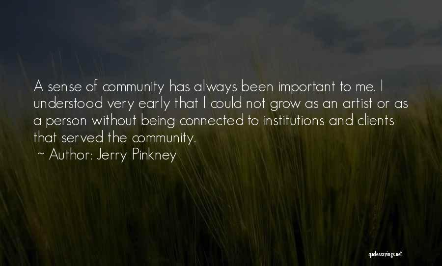 Jerry Pinkney Quotes: A Sense Of Community Has Always Been Important To Me. I Understood Very Early That I Could Not Grow As