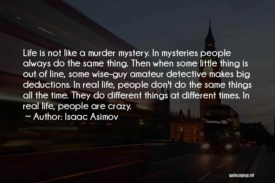 Isaac Asimov Quotes: Life Is Not Like A Murder Mystery. In Mysteries People Always Do The Same Thing. Then When Some Little Thing