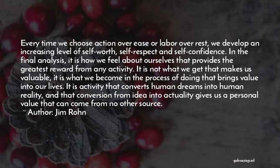 Jim Rohn Quotes: Every Time We Choose Action Over Ease Or Labor Over Rest, We Develop An Increasing Level Of Self-worth, Self-respect And