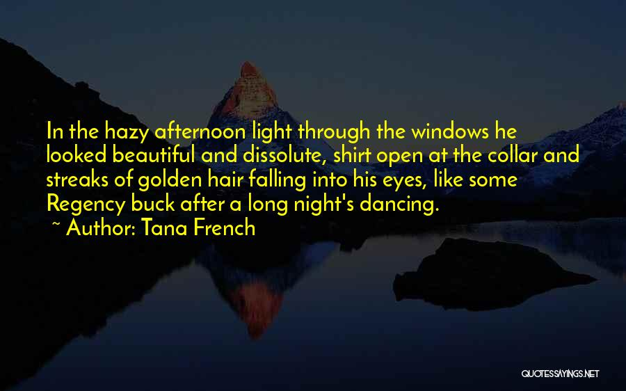 Tana French Quotes: In The Hazy Afternoon Light Through The Windows He Looked Beautiful And Dissolute, Shirt Open At The Collar And Streaks