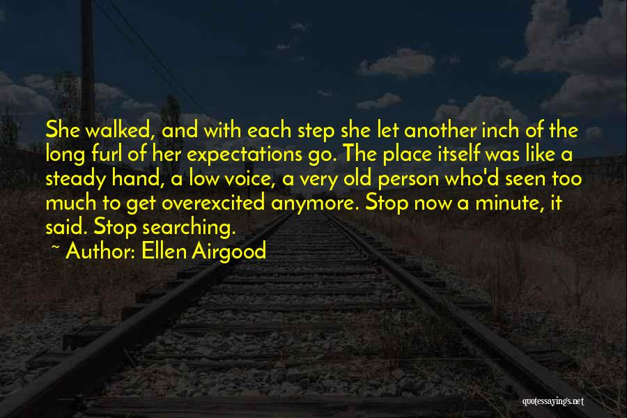 Ellen Airgood Quotes: She Walked, And With Each Step She Let Another Inch Of The Long Furl Of Her Expectations Go. The Place