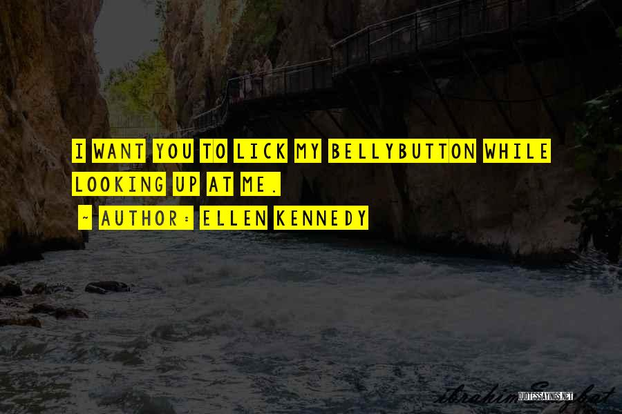 Ellen Kennedy Quotes: I Want You To Lick My Bellybutton While Looking Up At Me.