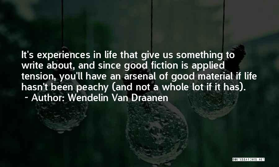 Wendelin Van Draanen Quotes: It's Experiences In Life That Give Us Something To Write About, And Since Good Fiction Is Applied Tension, You'll Have