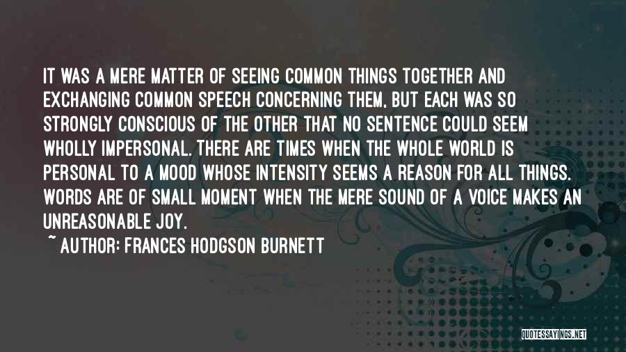 Frances Hodgson Burnett Quotes: It Was A Mere Matter Of Seeing Common Things Together And Exchanging Common Speech Concerning Them, But Each Was So