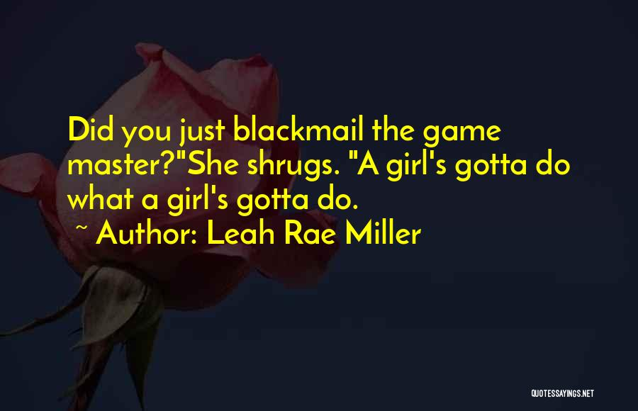 Leah Rae Miller Quotes: Did You Just Blackmail The Game Master?she Shrugs. A Girl's Gotta Do What A Girl's Gotta Do.