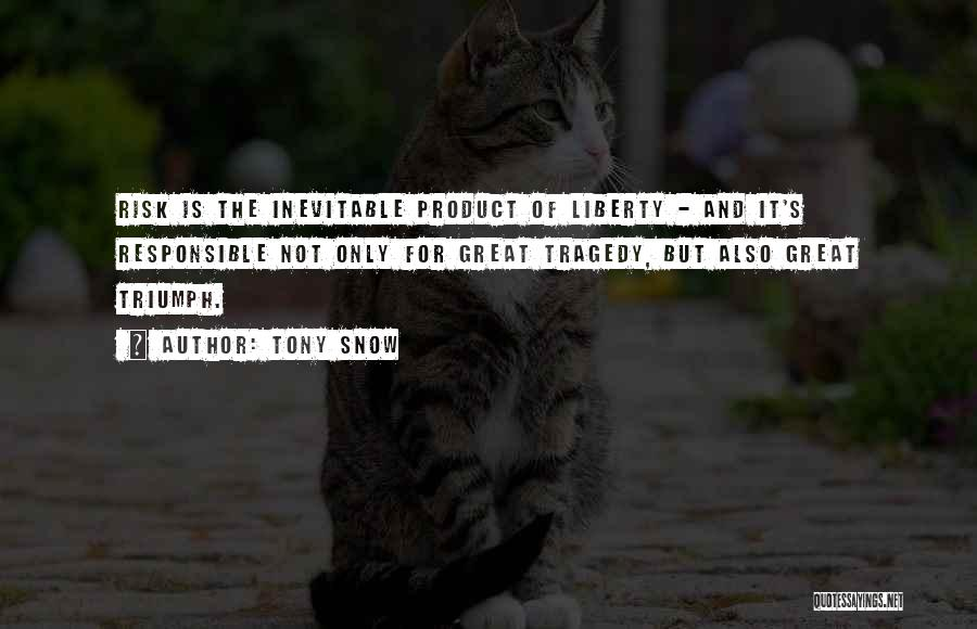 Tony Snow Quotes: Risk Is The Inevitable Product Of Liberty - And It's Responsible Not Only For Great Tragedy, But Also Great Triumph.
