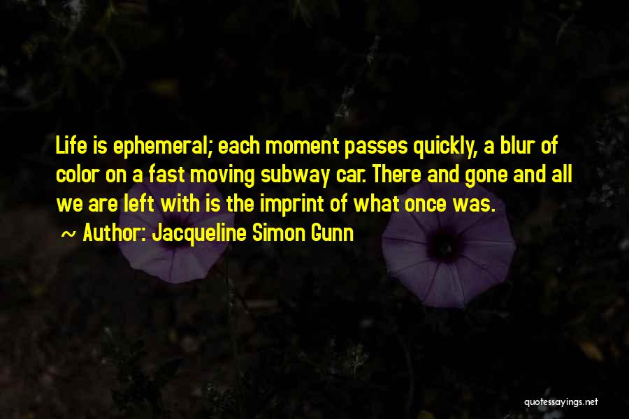 Jacqueline Simon Gunn Quotes: Life Is Ephemeral; Each Moment Passes Quickly, A Blur Of Color On A Fast Moving Subway Car. There And Gone