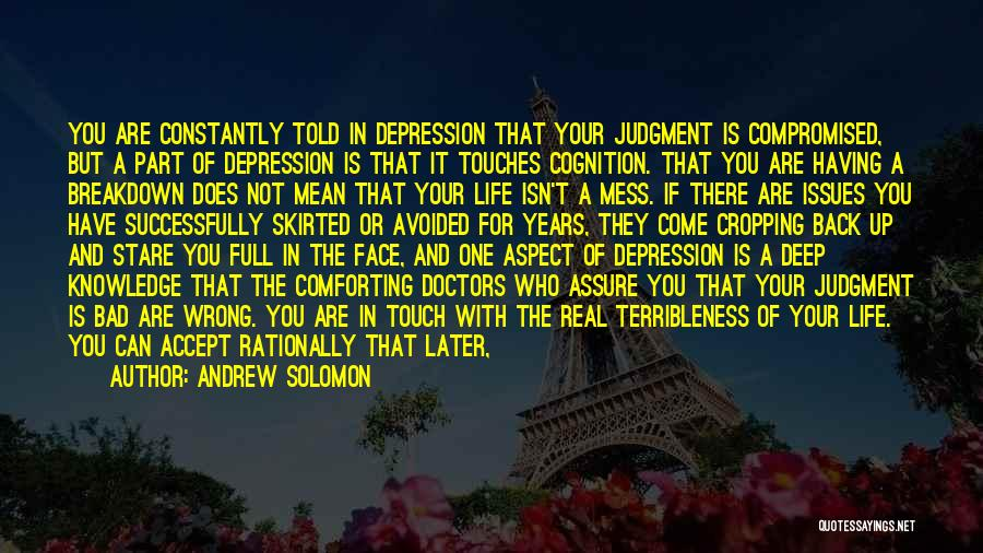 Andrew Solomon Quotes: You Are Constantly Told In Depression That Your Judgment Is Compromised, But A Part Of Depression Is That It Touches