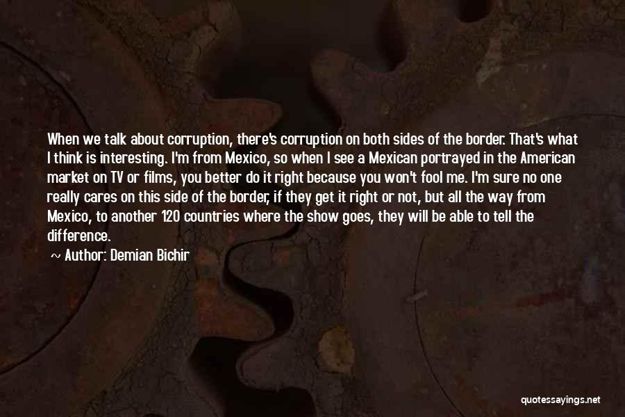 Demian Bichir Quotes: When We Talk About Corruption, There's Corruption On Both Sides Of The Border. That's What I Think Is Interesting. I'm