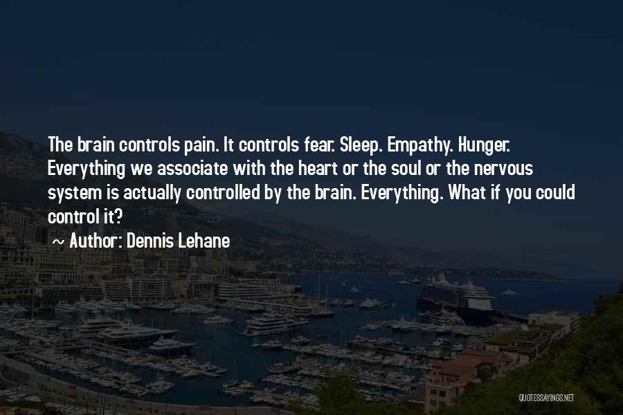 Dennis Lehane Quotes: The Brain Controls Pain. It Controls Fear. Sleep. Empathy. Hunger. Everything We Associate With The Heart Or The Soul Or