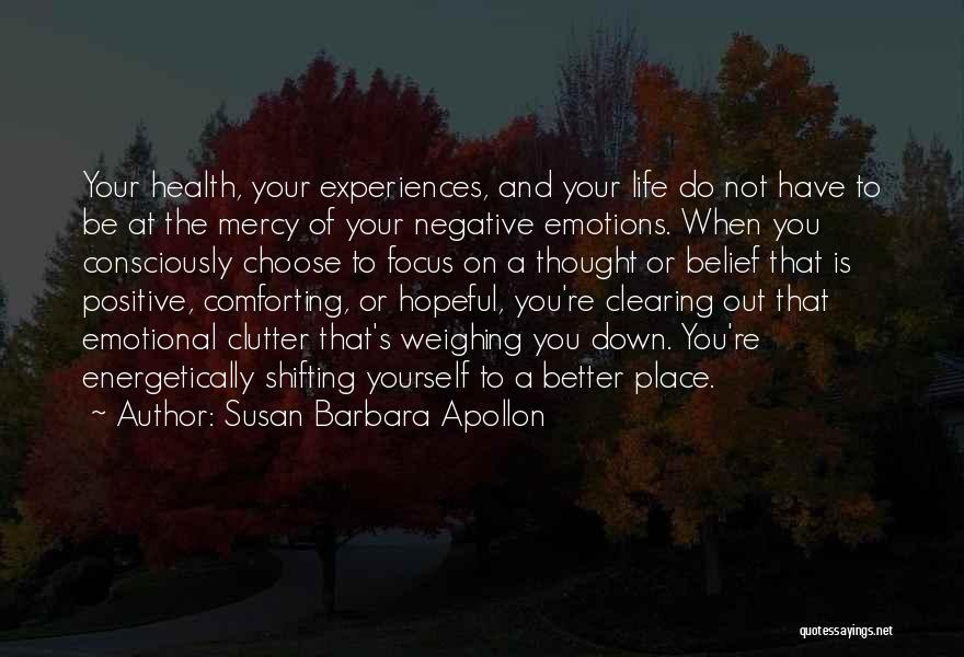 Susan Barbara Apollon Quotes: Your Health, Your Experiences, And Your Life Do Not Have To Be At The Mercy Of Your Negative Emotions. When