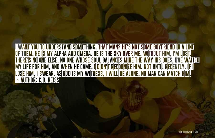 C.D. Reiss Quotes: I Want You To Understand Something. That Man? He's Not Some Boyfriend In A Line Of Them. He Is My