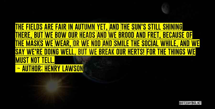 Henry Lawson Quotes: The Fields Are Fair In Autumn Yet, And The Sun's Still Shining There, But We Bow Our Heads And We