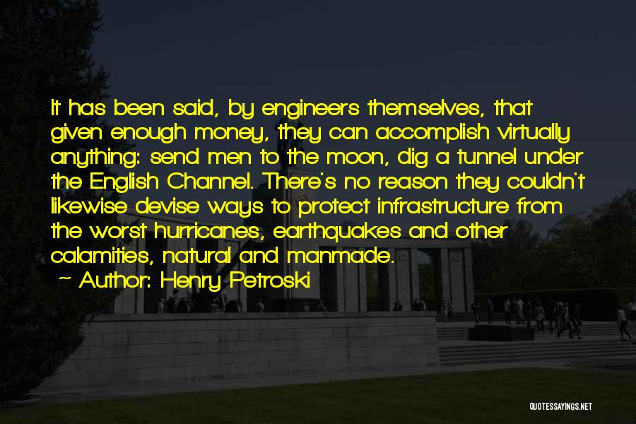 Henry Petroski Quotes: It Has Been Said, By Engineers Themselves, That Given Enough Money, They Can Accomplish Virtually Anything: Send Men To The