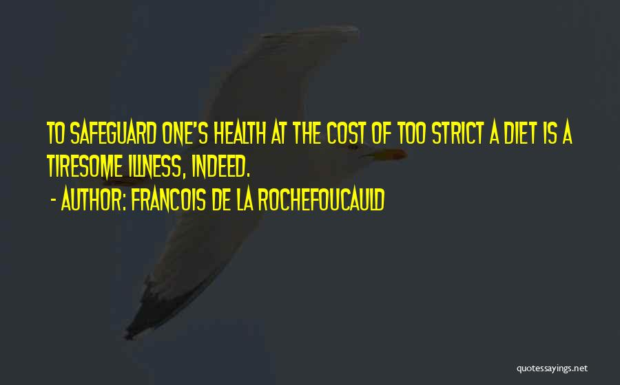 Francois De La Rochefoucauld Quotes: To Safeguard One's Health At The Cost Of Too Strict A Diet Is A Tiresome Illness, Indeed.