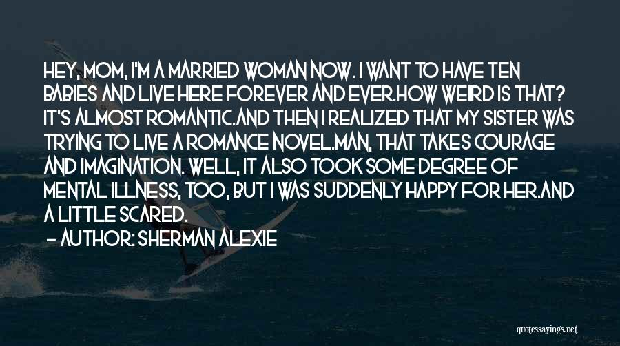 Sherman Alexie Quotes: Hey, Mom, I'm A Married Woman Now. I Want To Have Ten Babies And Live Here Forever And Ever.how Weird