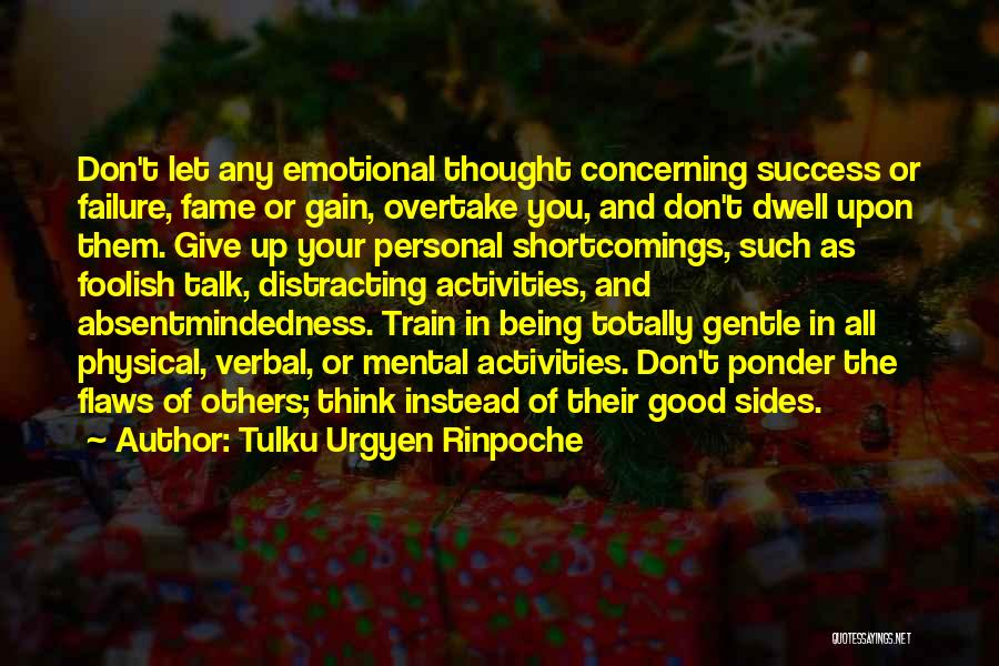Tulku Urgyen Rinpoche Quotes: Don't Let Any Emotional Thought Concerning Success Or Failure, Fame Or Gain, Overtake You, And Don't Dwell Upon Them. Give