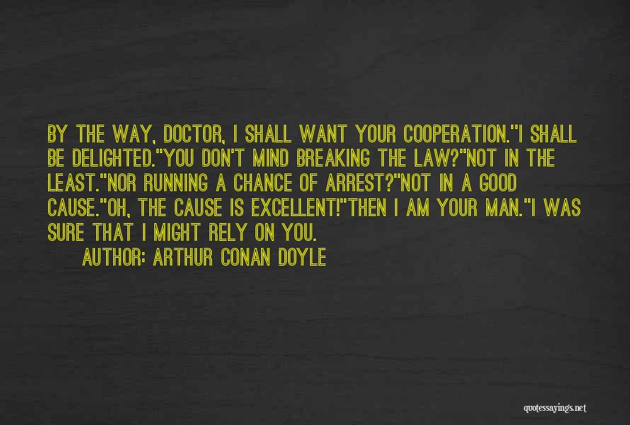 Arthur Conan Doyle Quotes: By The Way, Doctor, I Shall Want Your Cooperation.''i Shall Be Delighted.''you Don't Mind Breaking The Law?''not In The Least.''nor