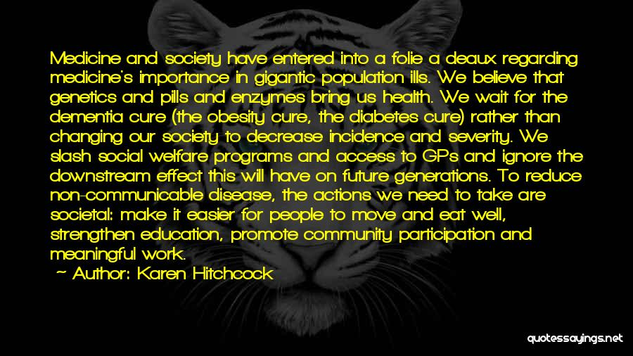 Karen Hitchcock Quotes: Medicine And Society Have Entered Into A Folie A Deaux Regarding Medicine's Importance In Gigantic Population Ills. We Believe That