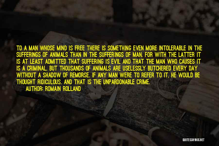 Romain Rolland Quotes: To A Man Whose Mind Is Free There Is Something Even More Intolerable In The Sufferings Of Animals Than In