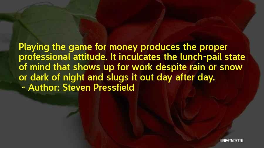 Steven Pressfield Quotes: Playing The Game For Money Produces The Proper Professional Attitude. It Inculcates The Lunch-pail State Of Mind That Shows Up