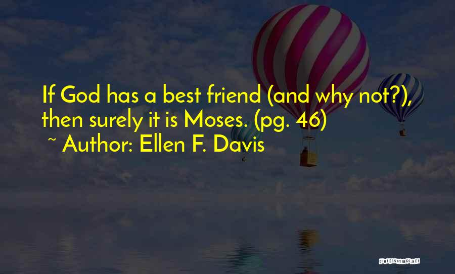 Ellen F. Davis Quotes: If God Has A Best Friend (and Why Not?), Then Surely It Is Moses. (pg. 46)