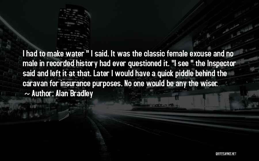 Alan Bradley Quotes: I Had To Make Water I Said. It Was The Classic Female Excuse And No Male In Recorded History Had