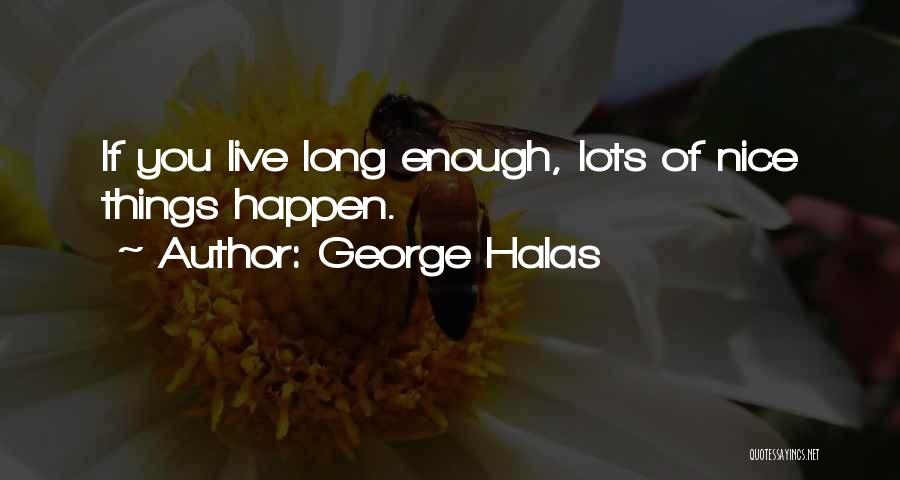 George Halas Quotes: If You Live Long Enough, Lots Of Nice Things Happen.