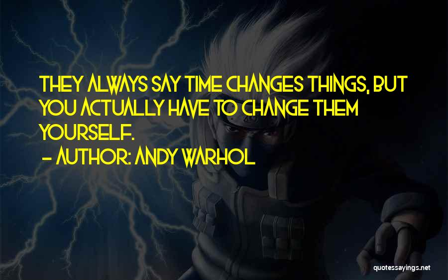 Andy Warhol Quotes: They Always Say Time Changes Things, But You Actually Have To Change Them Yourself.