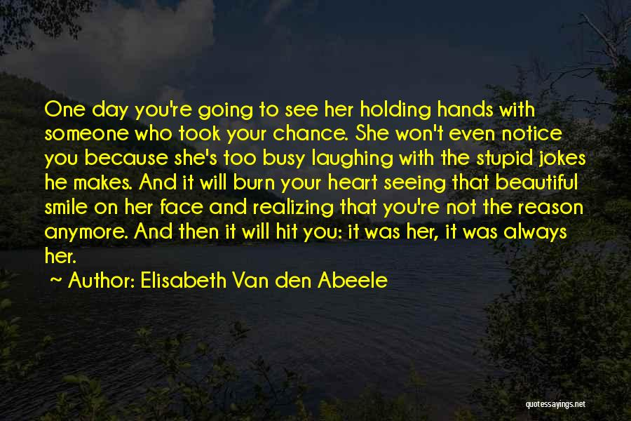 Elisabeth Van Den Abeele Quotes: One Day You're Going To See Her Holding Hands With Someone Who Took Your Chance. She Won't Even Notice You
