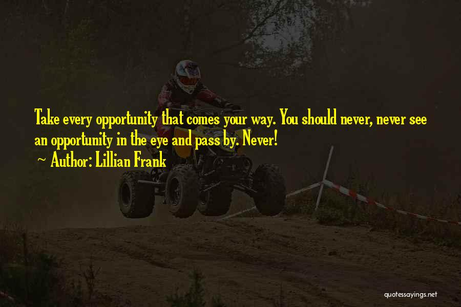 Lillian Frank Quotes: Take Every Opportunity That Comes Your Way. You Should Never, Never See An Opportunity In The Eye And Pass By.