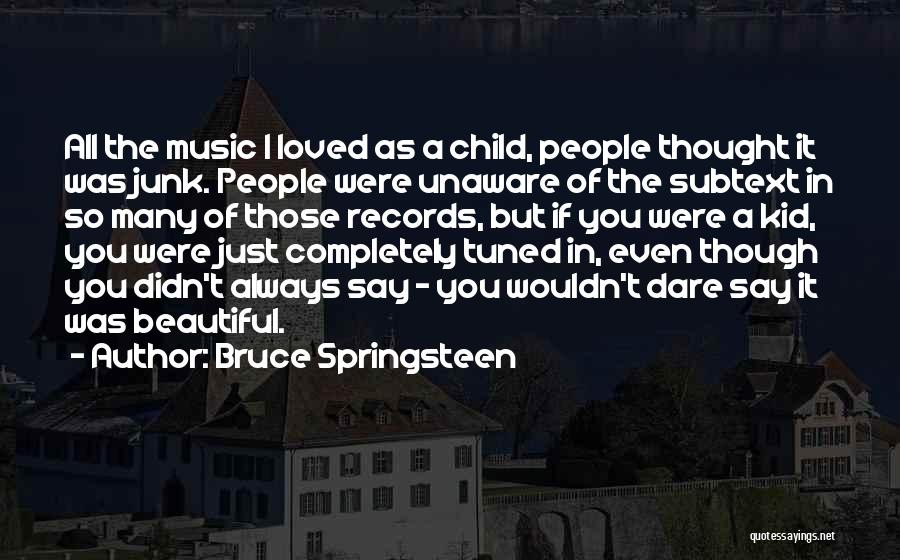 Bruce Springsteen Quotes: All The Music I Loved As A Child, People Thought It Was Junk. People Were Unaware Of The Subtext In