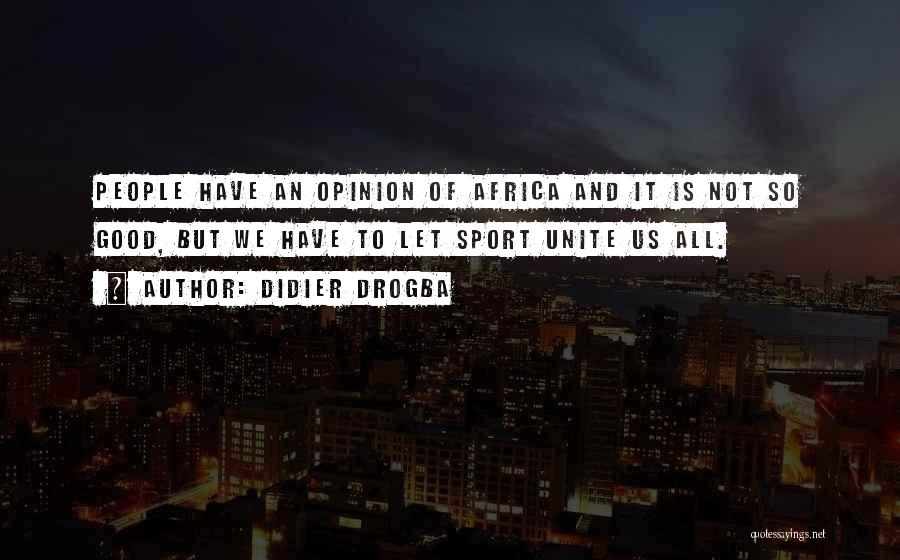 Didier Drogba Quotes: People Have An Opinion Of Africa And It Is Not So Good, But We Have To Let Sport Unite Us