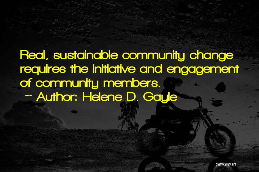 Helene D. Gayle Quotes: Real, Sustainable Community Change Requires The Initiative And Engagement Of Community Members.