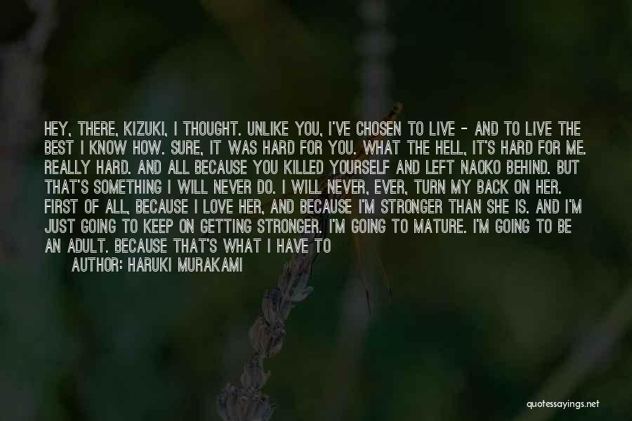 Haruki Murakami Quotes: Hey, There, Kizuki, I Thought. Unlike You, I've Chosen To Live - And To Live The Best I Know How.