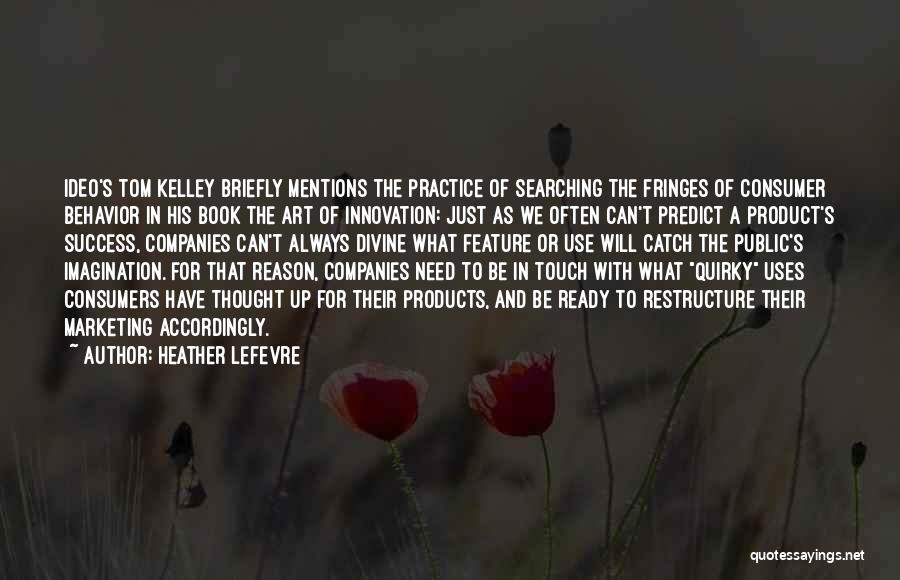 Heather Lefevre Quotes: Ideo's Tom Kelley Briefly Mentions The Practice Of Searching The Fringes Of Consumer Behavior In His Book The Art Of