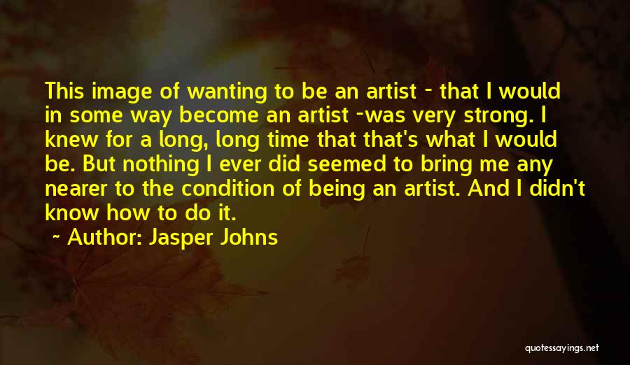 Jasper Johns Quotes: This Image Of Wanting To Be An Artist - That I Would In Some Way Become An Artist -was Very