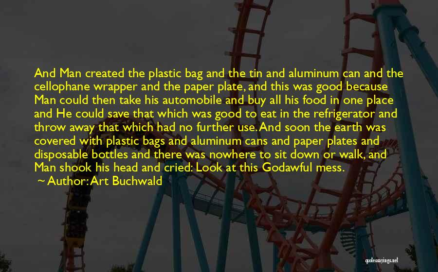 Art Buchwald Quotes: And Man Created The Plastic Bag And The Tin And Aluminum Can And The Cellophane Wrapper And The Paper Plate,