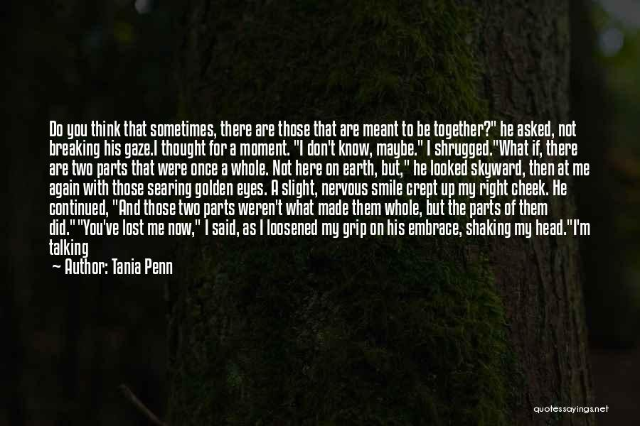Tania Penn Quotes: Do You Think That Sometimes, There Are Those That Are Meant To Be Together? He Asked, Not Breaking His Gaze.i