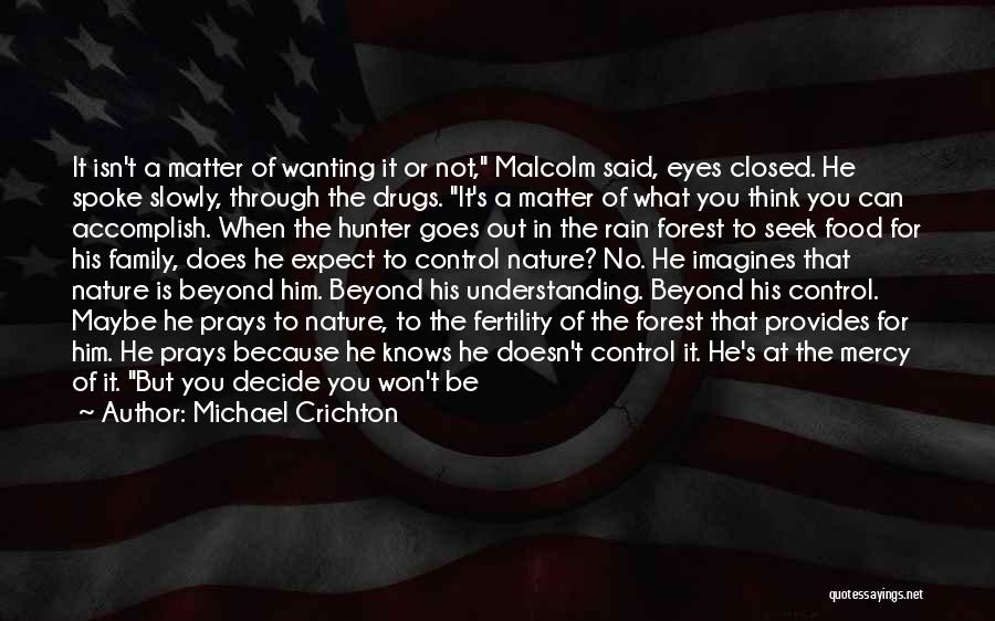 Michael Crichton Quotes: It Isn't A Matter Of Wanting It Or Not, Malcolm Said, Eyes Closed. He Spoke Slowly, Through The Drugs. It's