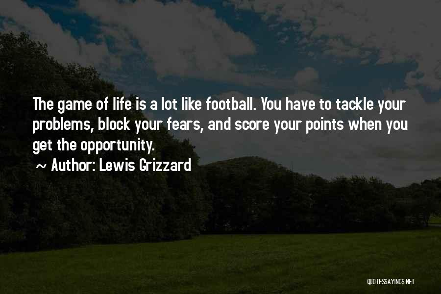 Lewis Grizzard Quotes: The Game Of Life Is A Lot Like Football. You Have To Tackle Your Problems, Block Your Fears, And Score
