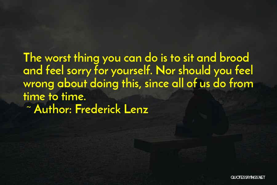 Frederick Lenz Quotes: The Worst Thing You Can Do Is To Sit And Brood And Feel Sorry For Yourself. Nor Should You Feel