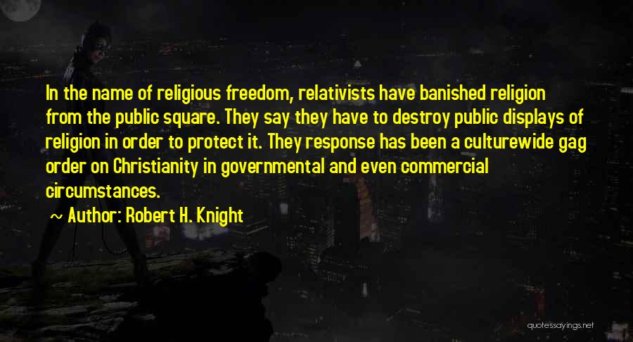 Robert H. Knight Quotes: In The Name Of Religious Freedom, Relativists Have Banished Religion From The Public Square. They Say They Have To Destroy