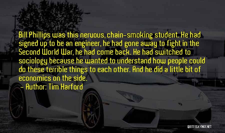 Tim Harford Quotes: Bill Phillips Was This Nervous, Chain-smoking Student. He Had Signed Up To Be An Engineer, He Had Gone Away To