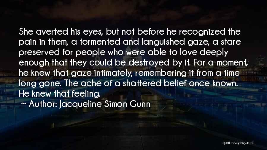 Jacqueline Simon Gunn Quotes: She Averted His Eyes, But Not Before He Recognized The Pain In Them, A Tormented And Languished Gaze, A Stare