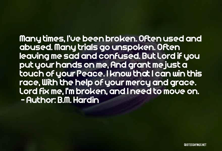 B.M. Hardin Quotes: Many Times, I've Been Broken. Often Used And Abused. Many Trials Go Unspoken. Often Leaving Me Sad And Confused. But